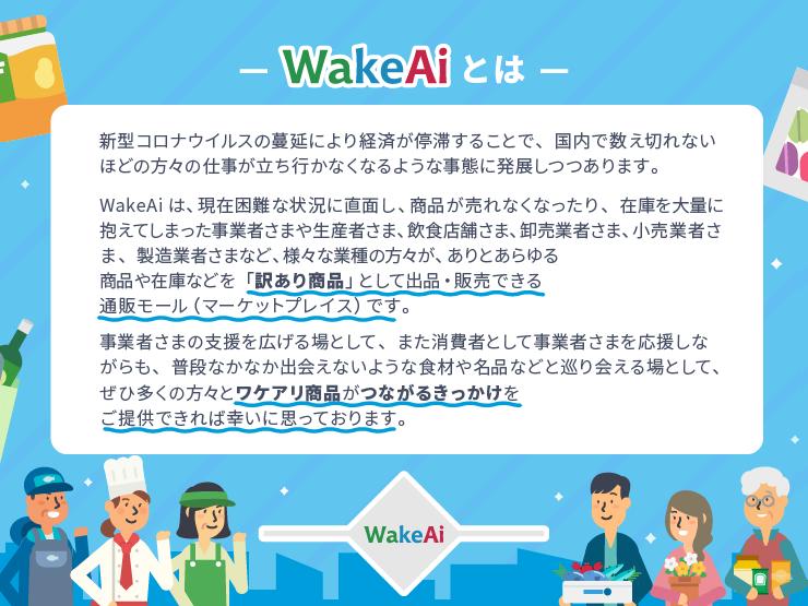 WakeAiとは、新型コロナなどの影響により在庫を大量に抱えてしまったあらゆる業種の販売者さまが、自社の商品や在庫を訳あり商品として出品・販売できる通販モール(マーケットプレイス)です。 新型コロナウイルスの蔓延により経済が停滞することで、国内で数え切れないほどの方々の仕事が立ち行かなくなるような事態に発展しつつあります。 そのような難しい状況にある業者さまの支援を広げる場として、また消費者として業者さまを応援しながらも普段なかなか出会えないような食材や名品などと巡り会える場として、ぜひ多くの方々へ商品をつなげるきっかけをご提供できれば幸いに思っております。