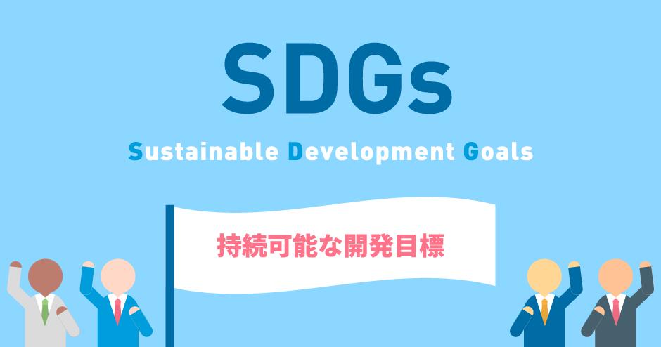 SDGsとは、Sustainable Development Goalsの頭文字をとったものであり、日本語では、持続可能な開発目標と訳されます